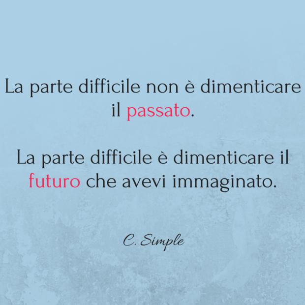 La parte difficile non è dimenticare il passato. La parte difficile è dimenticare il futuro che avevi immaginato. Simple
