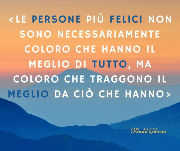 -le persone piÙ felici non sono necessariamente coloro che hanno il meglio di tutto, ma coloro che traggono il meglio da ciò che hanno-